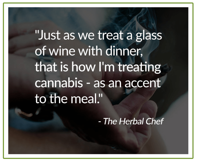 """""""Just as we treat a glass of wine with dinner, that is how I'm treating cannabis - as an accent to the meal."""" The Herbal Chef"""